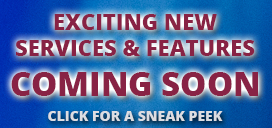 Exciting New Services and Features Coming Soon - Click for a sneak peek.