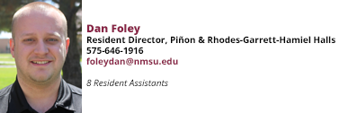 Dan Foley, Resident Director, Piñon & Rhodes-Garrett-Hamiel Hamiel Halls at 575-646-1916 and foleydan@nmsu.edu