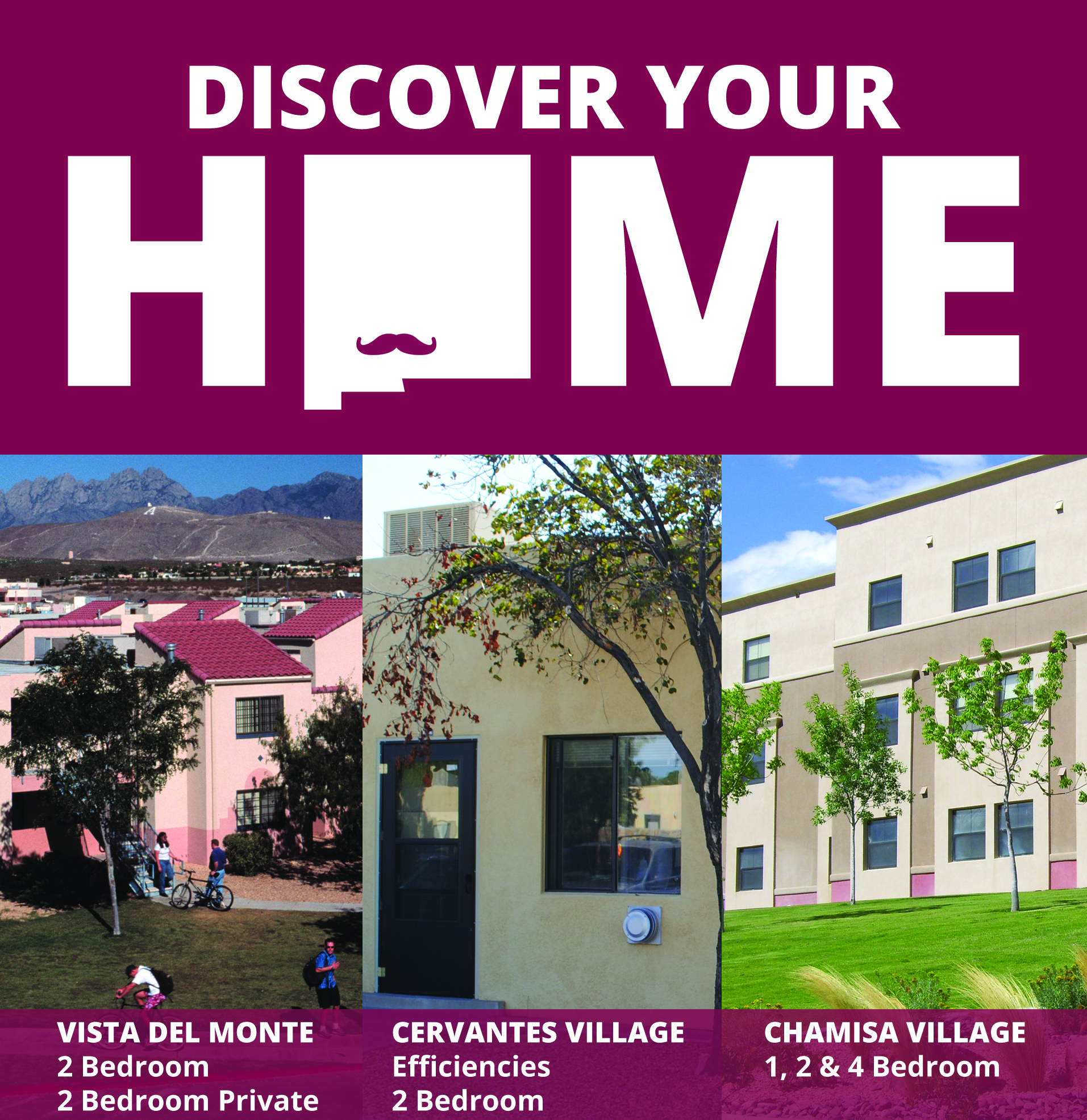 Discover Your Home! Vista Del Monte offers 2 Bedroom Shared & 2 Bedroom Private Options. Cervantes Village offers efficiencies and 2 bedroom apartments. Chamisa Village offers 1, 2 and 4 bedroom options.